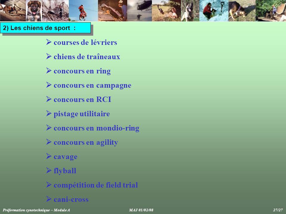 2) Les chiens de sport :  courses de lévriers  chiens de traîneaux  concours en ring  concours en campagne  concours en RCI  pistage utilitaire  concours en mondio-ring  concours en agility  cavage  flyball  compétition de field trial  cani-cross Préformation cynotechnique – Module A MAJ 01/02/08 27/27