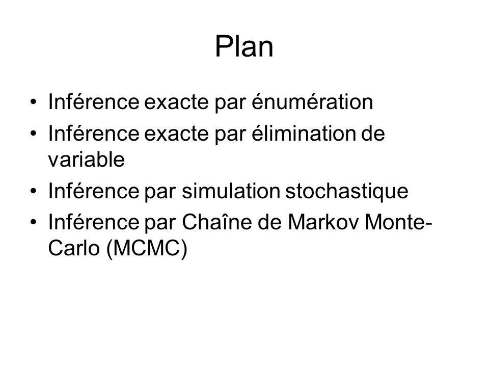 Plan •Inférence exacte par énumération •Inférence exacte par élimination de variable •Inférence par simulation stochastique •Inférence par Chaîne de Markov Monte- Carlo (MCMC)