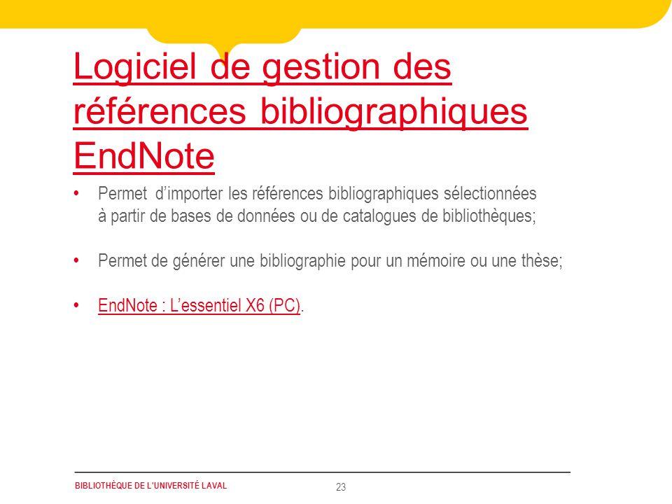 BIBLIOTHÈQUE DE L UNIVERSITÉ LAVAL 23 Logiciel de gestion des références bibliographiques EndNote • Permet d'importer les références bibliographiques sélectionnées à partir de bases de données ou de catalogues de bibliothèques; • Permet de générer une bibliographie pour un mémoire ou une thèse; • EndNote : L'essentiel X6 (PC).