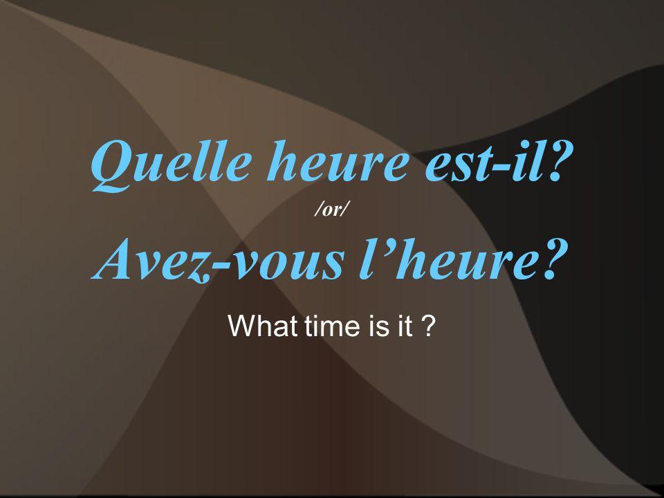 Quelle heure est-il? /or/ Avez-vous l'heure? What time is it ?