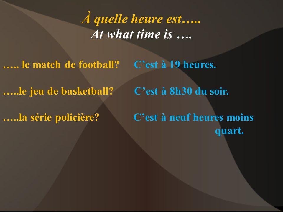 À quelle heure est….. At what time is …. ….. le match de football? C'est à 19 heures. …..le jeu de basketball? C'est à 8h30 du soir. …..la série polic