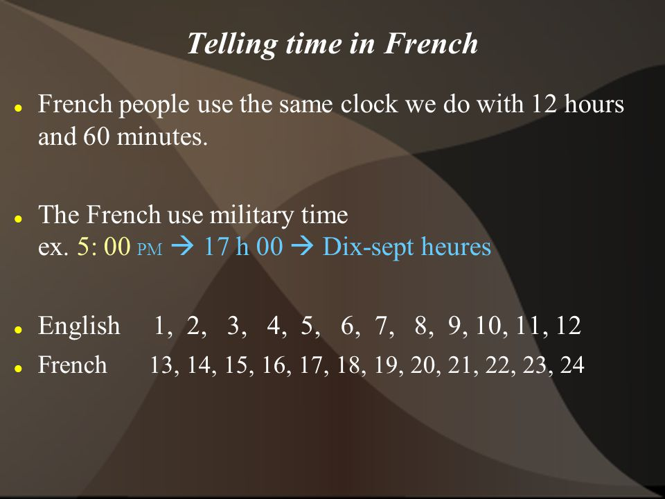  On digital/visual clocks they use AM and PM BUT when speaking, if not using military time, they would specify the time of day by saying # heures …du matin or de l apr è s midi … du soir Ex.