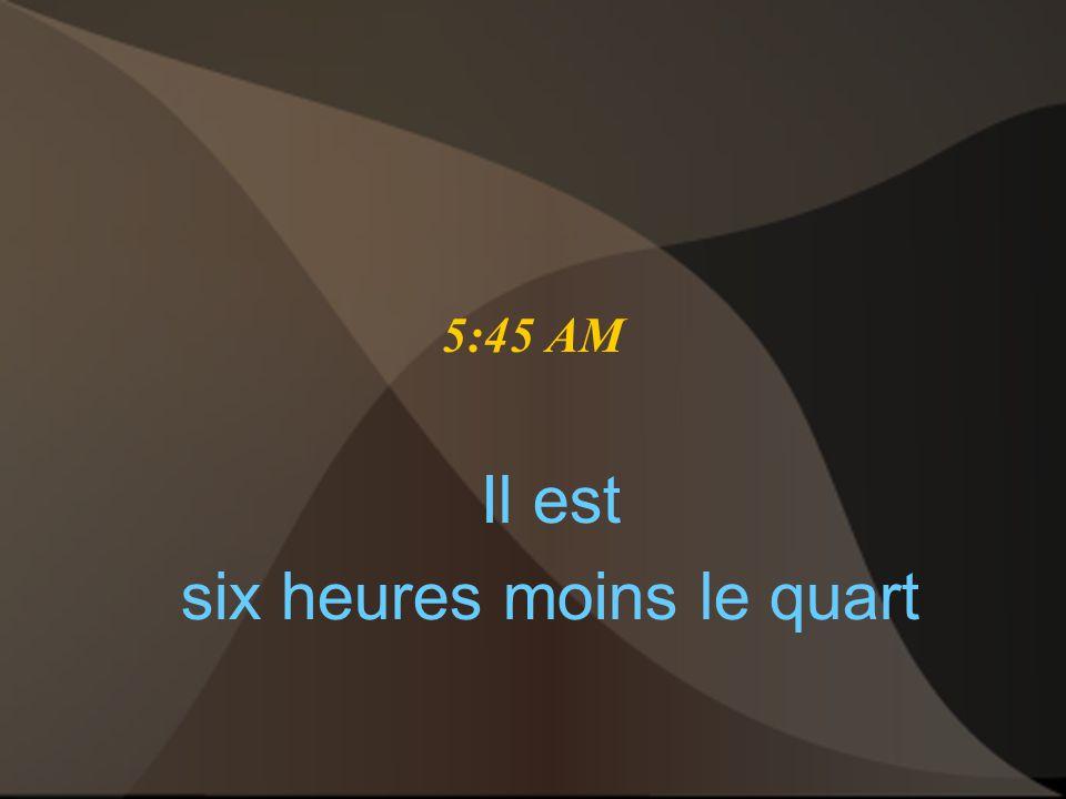 5:45 AM Il est six heures moins le quart