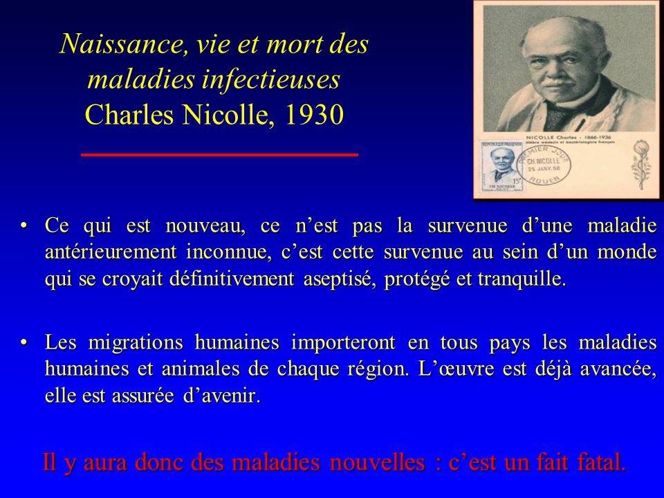 Naissance, vie et mort des maladies infectieuses Charles Nicolle, 1930 •Ce qui est nouveau, ce n'est pas la survenue d'une maladie antérieurement inconnue, c'est cette survenue au sein d'un monde qui se croyait définitivement aseptisé, protégé et tranquille.