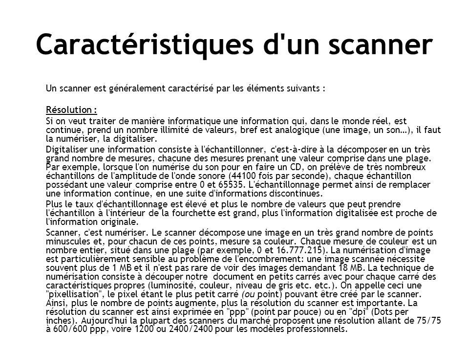 Caractéristiques d un scanner Un scanner est généralement caractérisé par les éléments suivants : Résolution : Si on veut traiter de manière informatique une information qui, dans le monde réel, est continue, prend un nombre illimité de valeurs, bref est analogique (une image, un son…), il faut la numériser, la digitaliser.