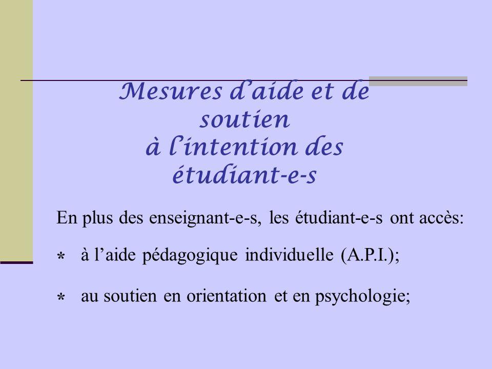 En plus des enseignant-e-s, les étudiant-e-s ont accès: Mesures d'aide et de soutien à l'intention des étudiant-e-s à l'aide pédagogique individuelle (A.P.I.); * au soutien en orientation et en psychologie; *