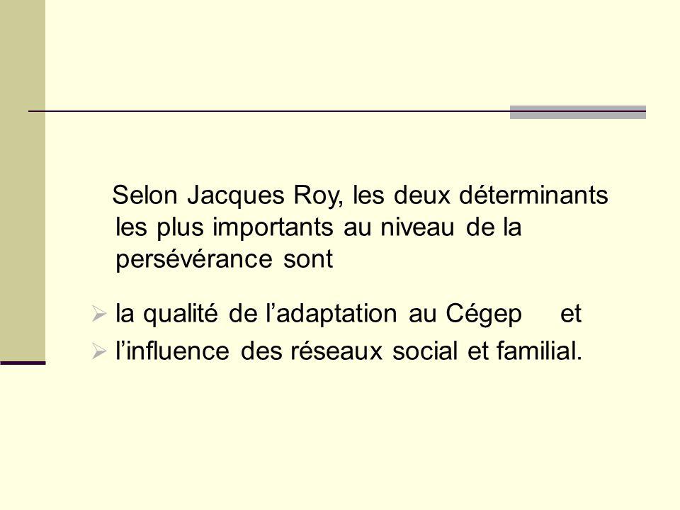Selon Jacques Roy, les deux déterminants les plus importants au niveau de la persévérance sont  la qualité de l'adaptation au Cégep et  l'influence
