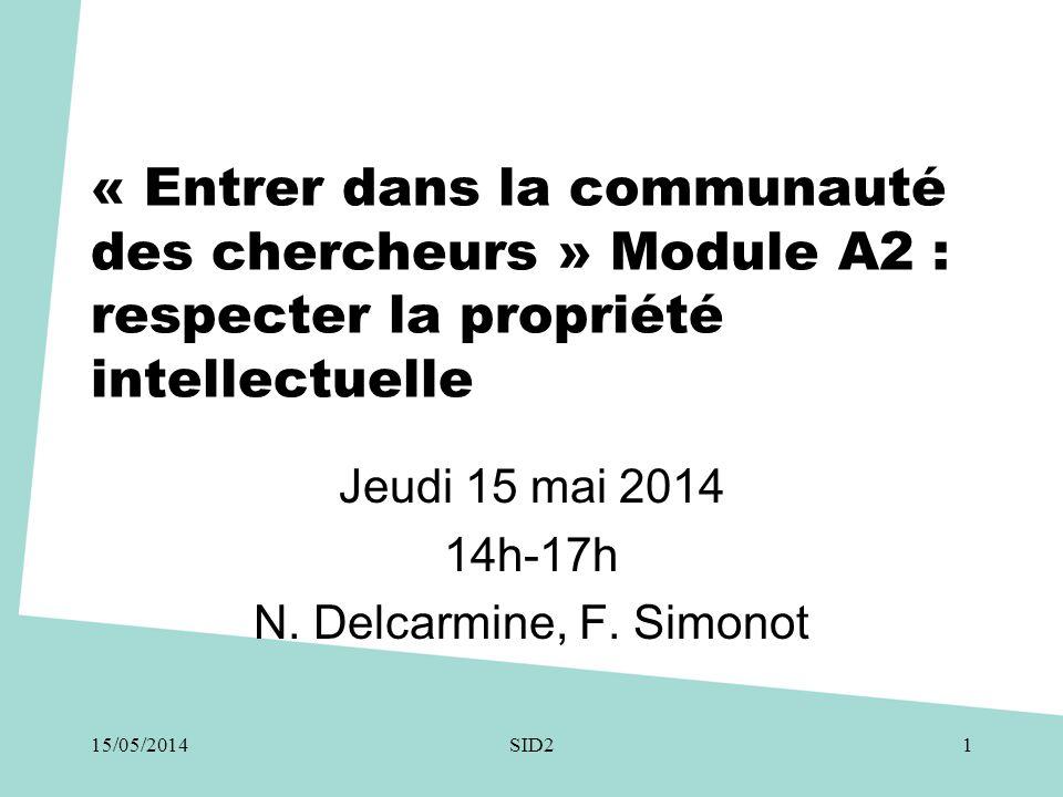 « Entrer dans la communauté des chercheurs » Module A2 : respecter la propriété intellectuelle Jeudi 15 mai 2014 14h-17h N. Delcarmine, F. Simonot 15/