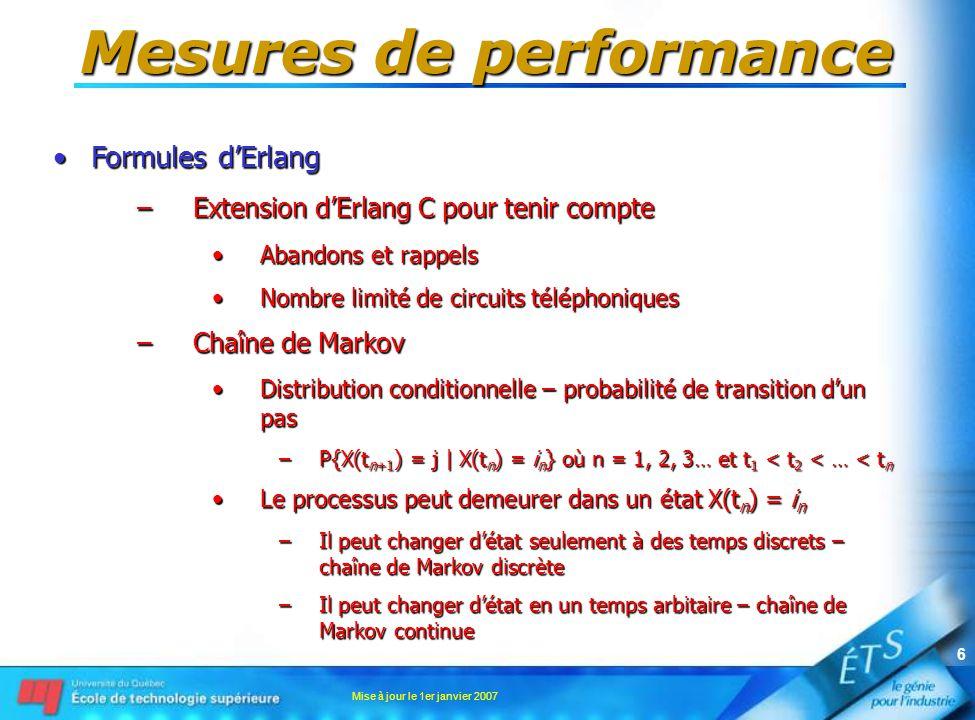 Mise à jour le 1er janvier 2007 7 Mesures de performance •Formules d'Erlang –Chaîne de Markov •Étant donné une probabilité initiale et la probabilité de transition d'un pas –On peut déterminer la probabilité d'être dans différents états au temps t = n.