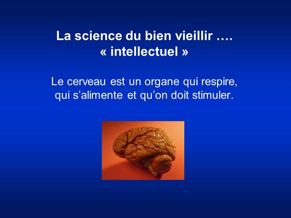 La science du bien vieillir …. « intellectuel » Le cerveau est un organe qui respire, qui s'alimente et qu'on doit stimuler.