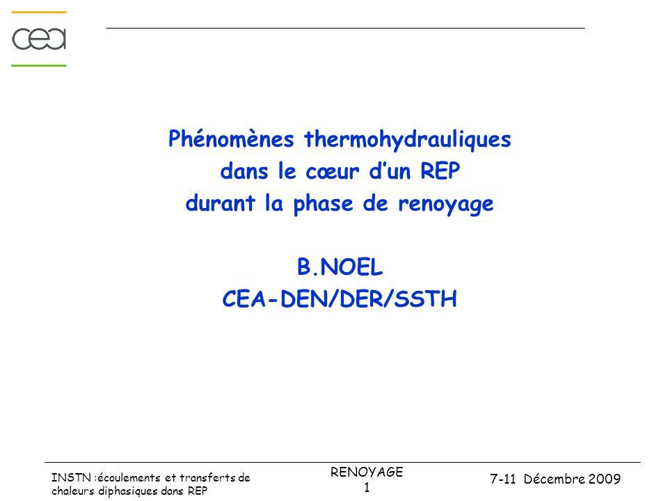 7-11 Décembre 2009 RENOYAGE 1 INSTN :écoulements et transferts de chaleurs diphasiques dans REP Phénomènes thermohydrauliques dans le cœur d'un REP durant la phase de renoyage B.NOEL CEA-DEN/DER/SSTH