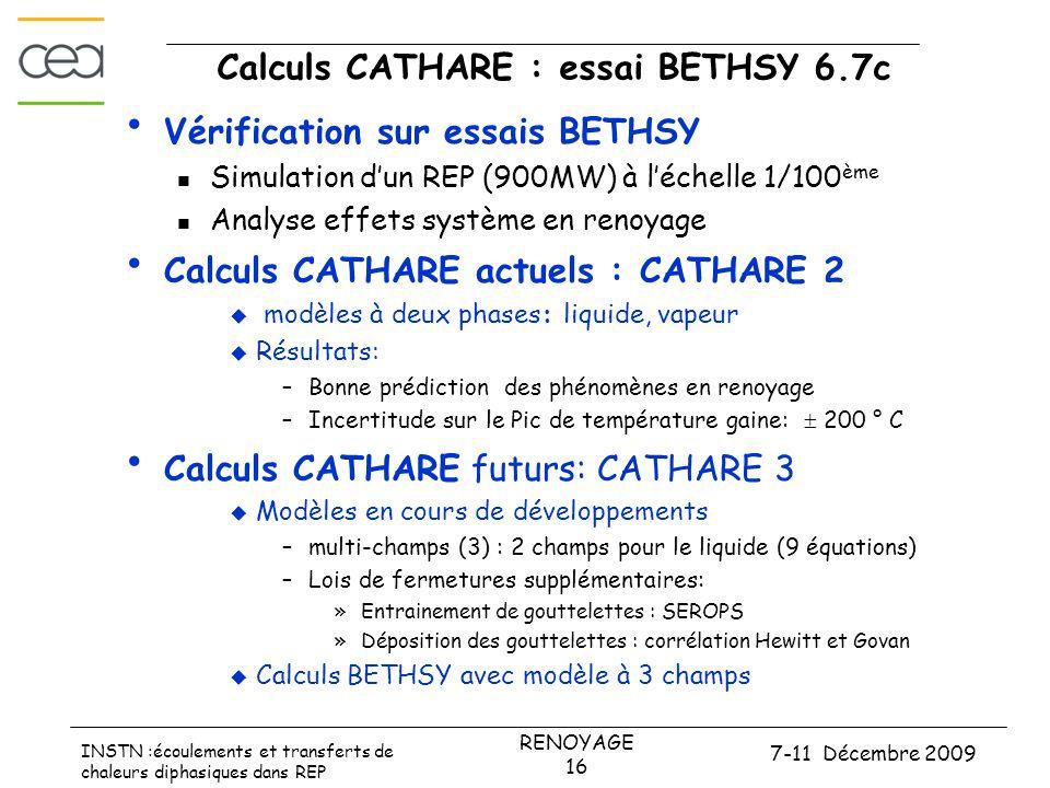 7-11 Décembre 2009 RENOYAGE 16 INSTN :écoulements et transferts de chaleurs diphasiques dans REP Calculs CATHARE : essai BETHSY 6.7c • Vérification sur essais BETHSY  Simulation d'un REP (900MW) à l'échelle 1/100 ème  Analyse effets système en renoyage • Calculs CATHARE actuels : CATHARE 2  modèles à deux phases: liquide, vapeur  Résultats: –Bonne prédiction des phénomènes en renoyage –Incertitude sur le Pic de température gaine:  200 ° C • Calculs CATHARE futurs: CATHARE 3  Modèles en cours de développements –multi-champs (3) : 2 champs pour le liquide (9 équations) –Lois de fermetures supplémentaires: »Entrainement de gouttelettes : SEROPS »Déposition des gouttelettes : corrélation Hewitt et Govan  Calculs BETHSY avec modèle à 3 champs