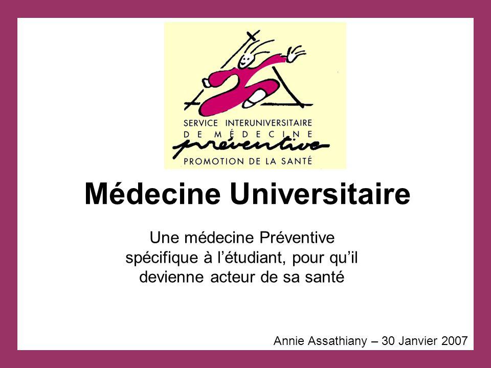 Médecine Universitaire Annie Assathiany – 30 Janvier 2007 Une médecine Préventive spécifique à l'étudiant, pour qu'il devienne acteur de sa santé