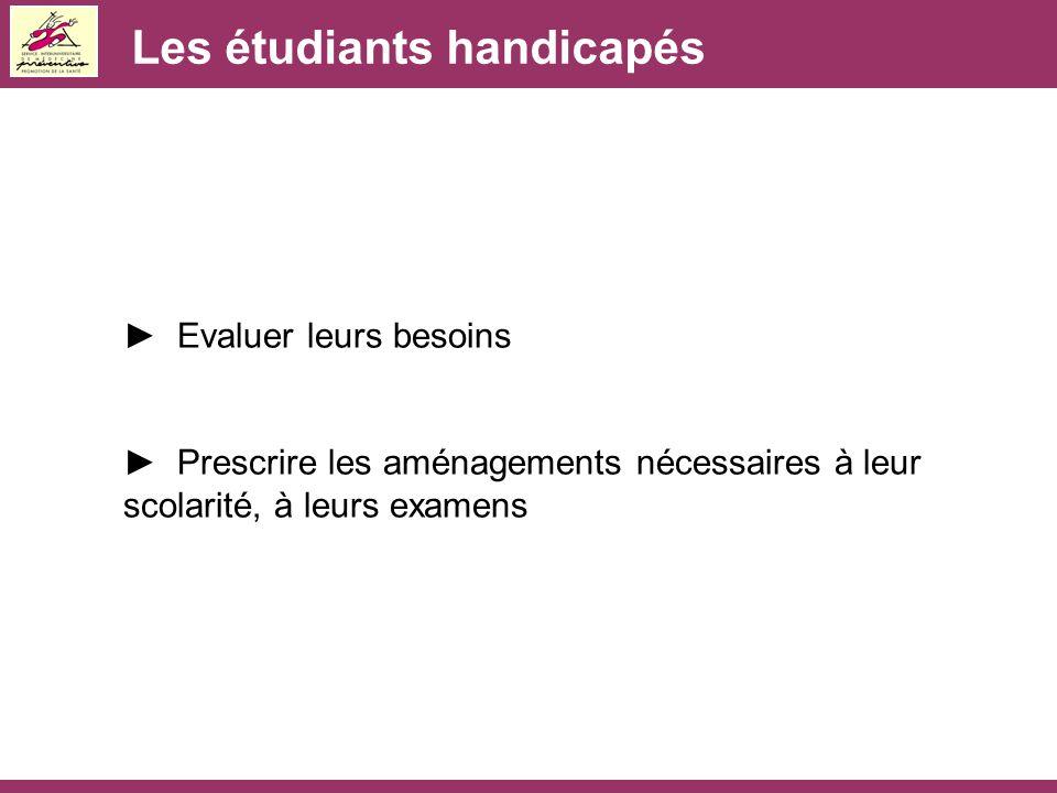 Les étudiants handicapés ► Evaluer leurs besoins ► Prescrire les aménagements nécessaires à leur scolarité, à leurs examens
