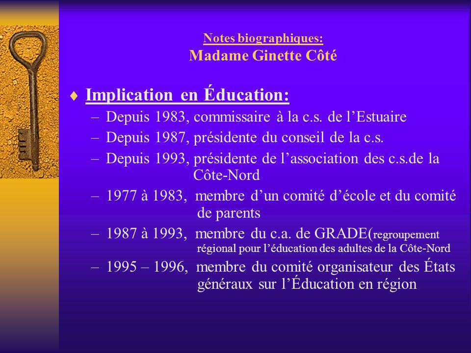 Notes biographiques: Madame Ginette Côté  Implication en Éducation: –Depuis 1983, commissaire à la c.s. de l'Estuaire –Depuis 1987, présidente du con