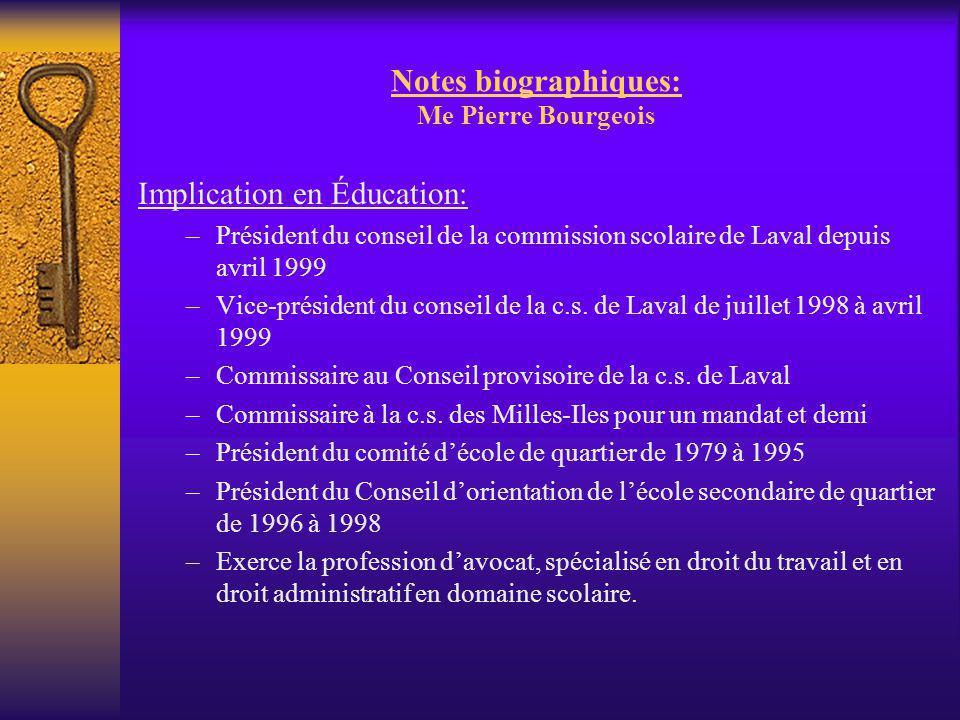 Notes biographiques: Me Pierre Bourgeois Implication en Éducation: –Président du conseil de la commission scolaire de Laval depuis avril 1999 –Vice-pr