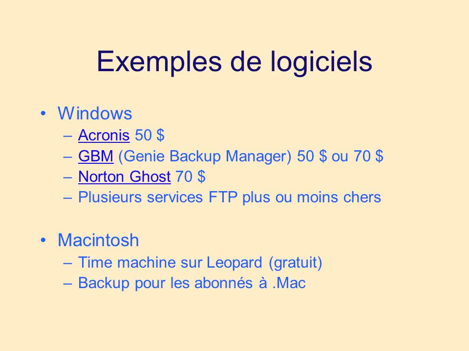 Exemples de logiciels •Windows –Acronis 50 $Acronis –GBM (Genie Backup Manager) 50 $ ou 70 $GBM –Norton Ghost 70 $Norton Ghost –Plusieurs services FTP