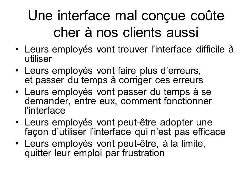 Une interface mal conçue coûte cher à nos clients aussi •Leurs employés vont trouver l'interface difficile à utiliser •Leurs employés vont faire plus