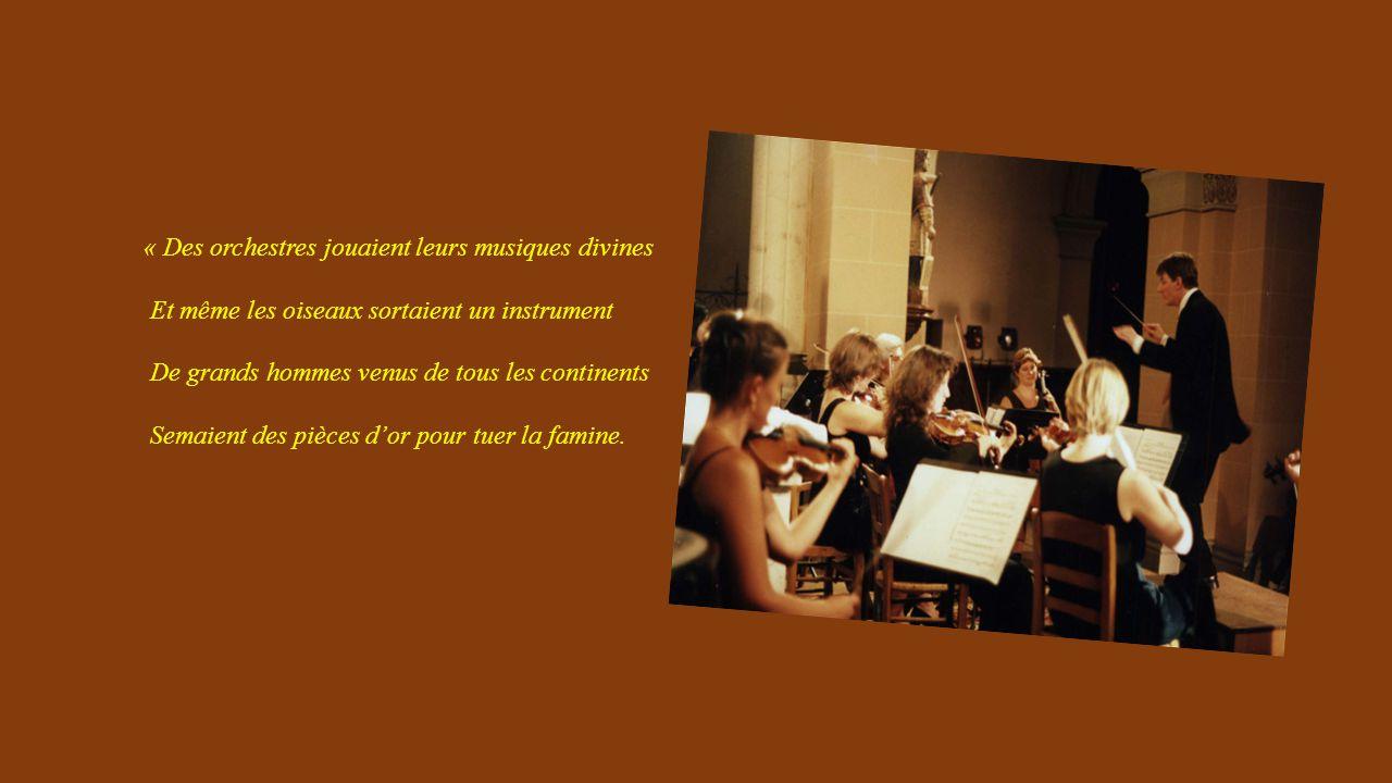 « Des orchestres jouaient leurs musiques divines Et même les oiseaux sortaient un instrument De grands hommes venus de tous les continents Semaient des pièces d'or pour tuer la famine.