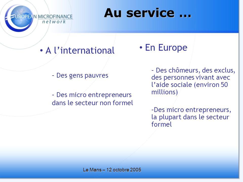 Le Mans – 12 octobre 2005 Au service … • En Europe – Des chômeurs, des exclus, des personnes vivant avec l'aide sociale (environ 50 millions) –Des micro entrepreneurs, la plupart dans le secteur formel • A l'international – Des gens pauvres – Des micro entrepreneurs dans le secteur non formel