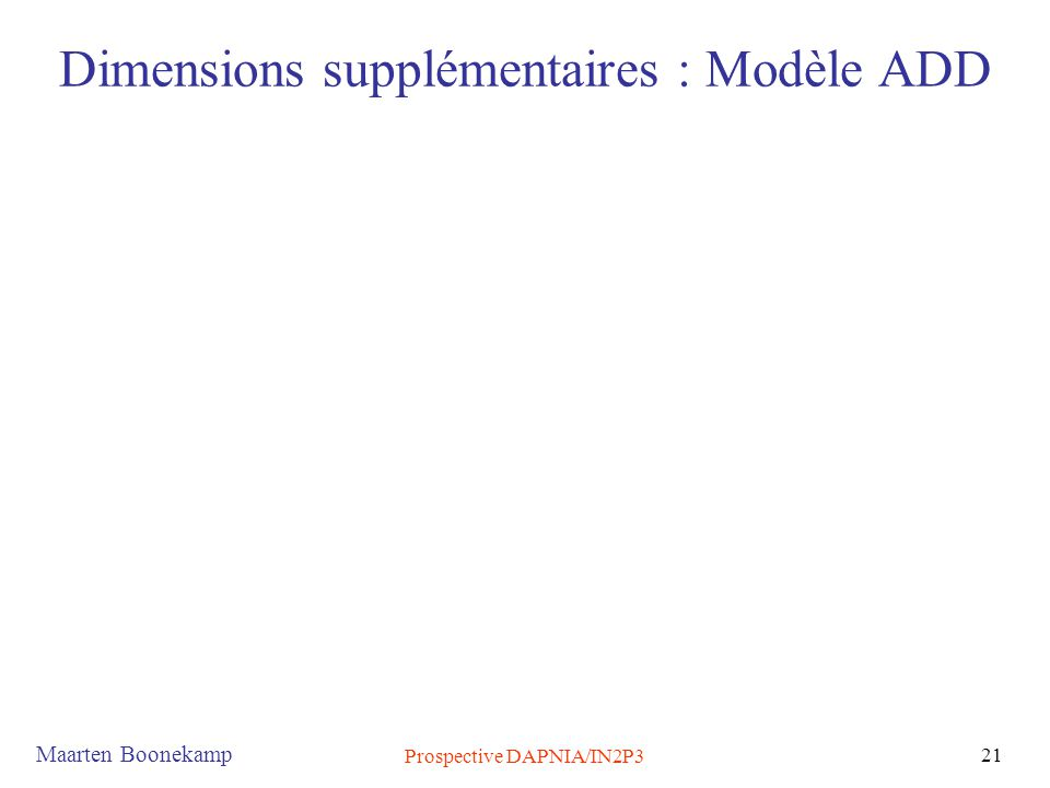 Maarten Boonekamp Prospective DAPNIA/IN2P3 21 Dimensions supplémentaires : Modèle ADD
