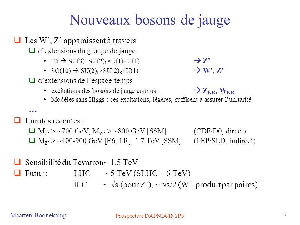 Maarten Boonekamp Prospective DAPNIA/IN2P3 7 Nouveaux bosons de jauge  Les W', Z' apparaissent à travers  d'extensions du groupe de jauge •E6  SU(3)×SU(2) L ×U(1)×U(1)'  Z' •SO(10)  SU(2) L ×SU(2) R ×U(1)  W', Z'  d'extensions de l'espace-temps •excitations des bosons de jauge connus  Z KK, W KK •Modèles sans Higgs : ces excitations, légères, suffisent à assurer l'unitarité …  Limites récentes :  M Z' > ~700 GeV, M W' > ~800 GeV [SSM] (CDF/D0, direct)  M Z' > ~400-900 GeV [E6, LR], 1.7 TeV [SSM] (LEP/SLD, indirect)  Sensibilité du Tevatron~ 1.5 TeV  Futur : LHC ~ 5 TeV (SLHC ~ 6 TeV) ILC ~  s (pour Z'), ~  s/2 (W', produit par paires)