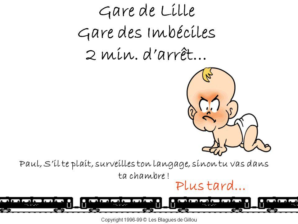 Gare de Lille Gare des Imbéciles 2 min. d'arrêt… Paul, S'il te plait, surveilles ton langage, sinon tu vas dans ta chambre ! Plus tard… Copyright 1996