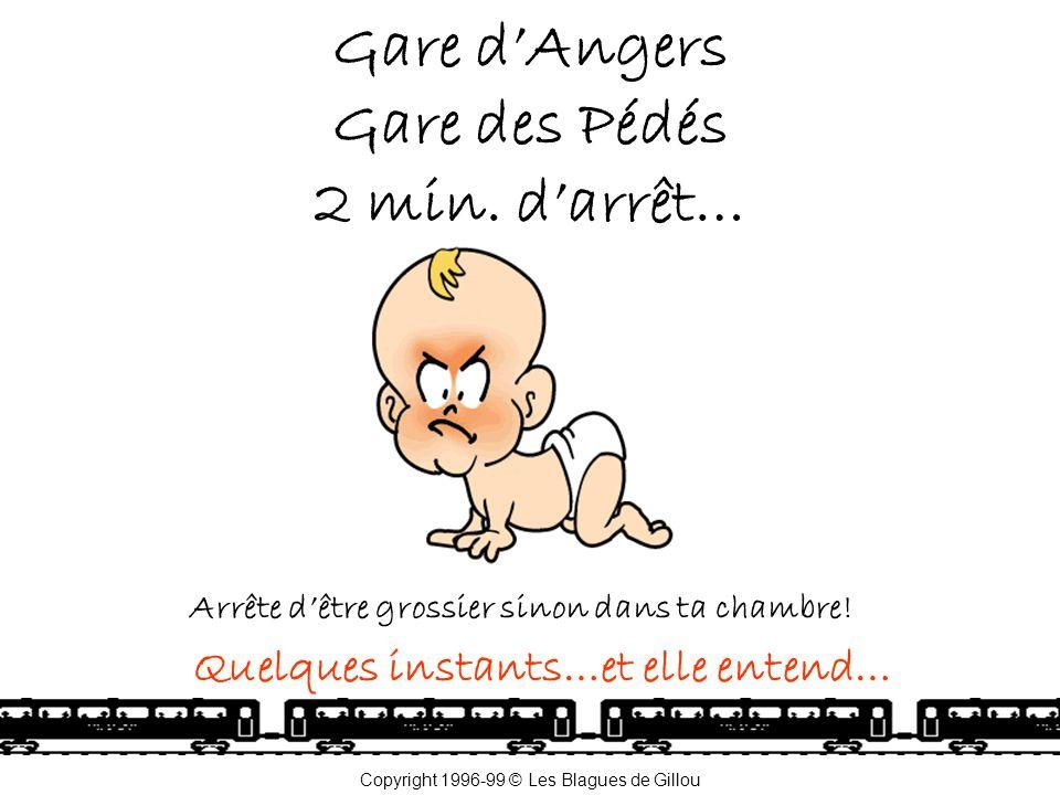 Gare d'Angers Gare des Pédés 2 min.d'arrêt… Arrête d'être grossier sinon dans ta chambre.