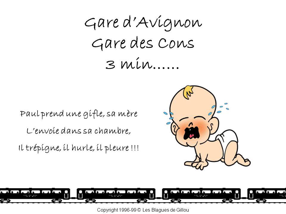 Gare d'Avignon Gare des Cons 3 min…… Paul prend une gifle, sa mère L'envoie dans sa chambre, Il trépigne, il hurle, il pleure !!! Copyright 1996-99 ©