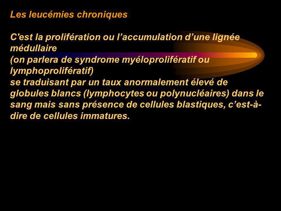 Les leucémies chroniques C'est la prolifération ou l'accumulation d'une lignée médullaire (on parlera de syndrome myéloprolifératif ou lymphoproliféra