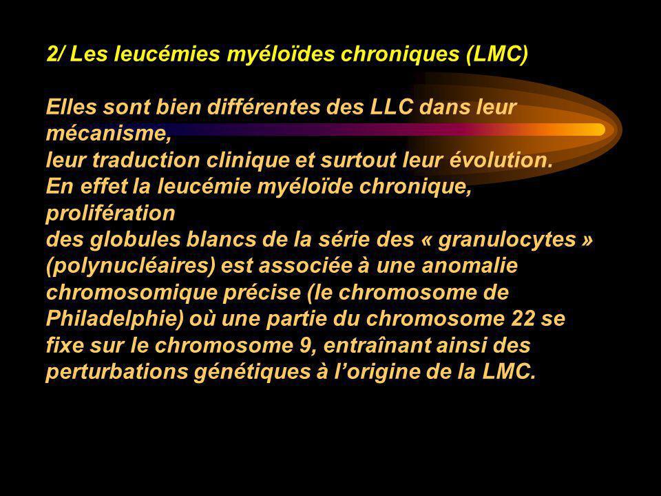 2/ Les leucémies myéloïdes chroniques (LMC) Elles sont bien différentes des LLC dans leur mécanisme, leur traduction clinique et surtout leur évolutio