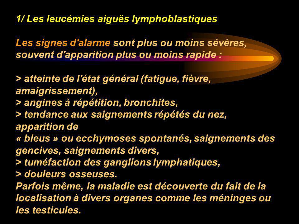 1/ Les leucémies aiguës lymphoblastiques Les signes d'alarme sont plus ou moins sévères, souvent d'apparition plus ou moins rapide : > atteinte de l'é