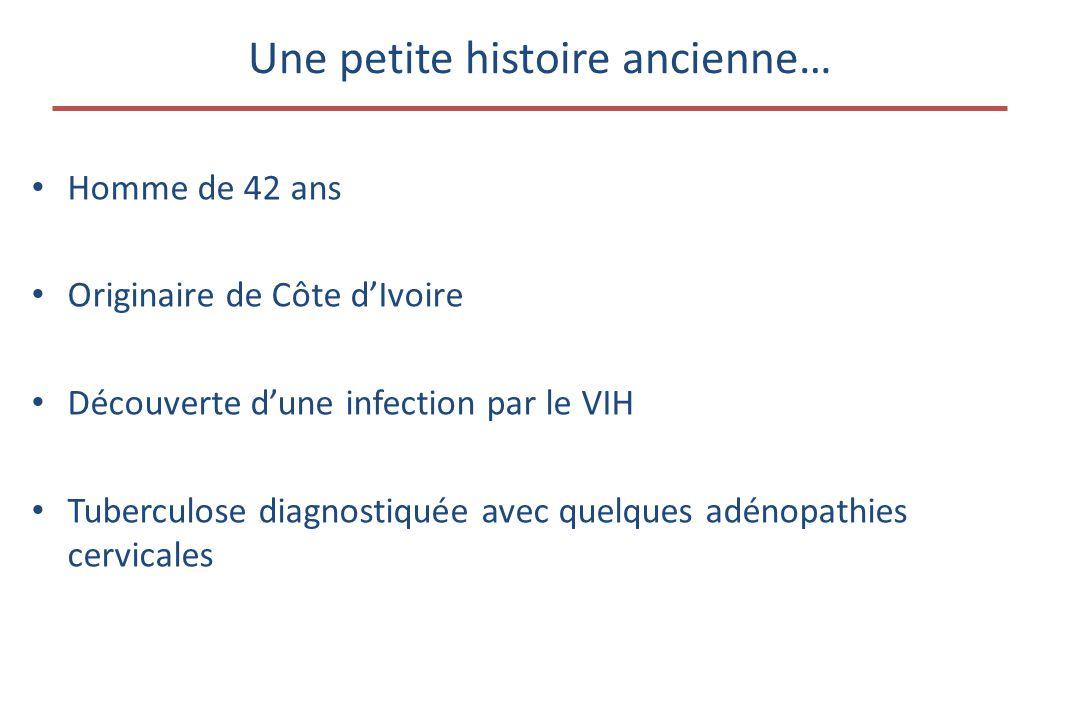 Une petite histoire ancienne… • Homme de 42 ans • Originaire de Côte d'Ivoire • Découverte d'une infection par le VIH • Tuberculose diagnostiquée avec quelques adénopathies cervicales