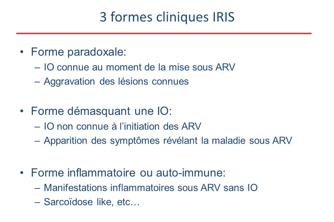 •Forme paradoxale: –IO connue au moment de la mise sous ARV –Aggravation des lésions connues •Forme démasquant une IO: –IO non connue à l'initiation des ARV –Apparition des symptômes révélant la maladie sous ARV •Forme inflammatoire ou auto-immune: –Manifestations inflammatoires sous ARV sans IO –Sarcoïdose like, etc… 3 formes cliniques IRIS