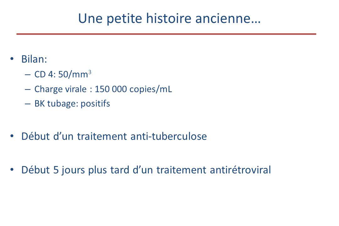 Une petite histoire ancienne… • Bilan: – CD 4: 50/mm 3 – Charge virale : 150 000 copies/mL – BK tubage: positifs • Début d'un traitement anti-tuberculose • Début 5 jours plus tard d'un traitement antirétroviral