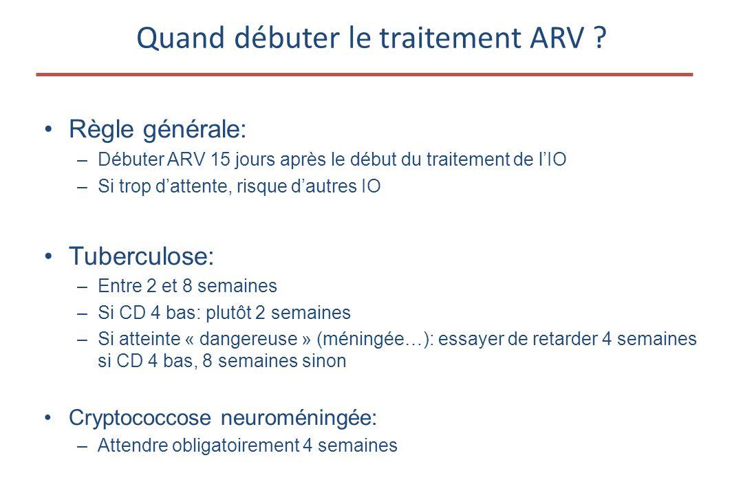 •Règle générale: –Débuter ARV 15 jours après le début du traitement de l'IO –Si trop d'attente, risque d'autres IO •Tuberculose: –Entre 2 et 8 semaines –Si CD 4 bas: plutôt 2 semaines –Si atteinte « dangereuse » (méningée…): essayer de retarder 4 semaines si CD 4 bas, 8 semaines sinon •Cryptococcose neuroméningée: –Attendre obligatoirement 4 semaines Quand débuter le traitement ARV ?