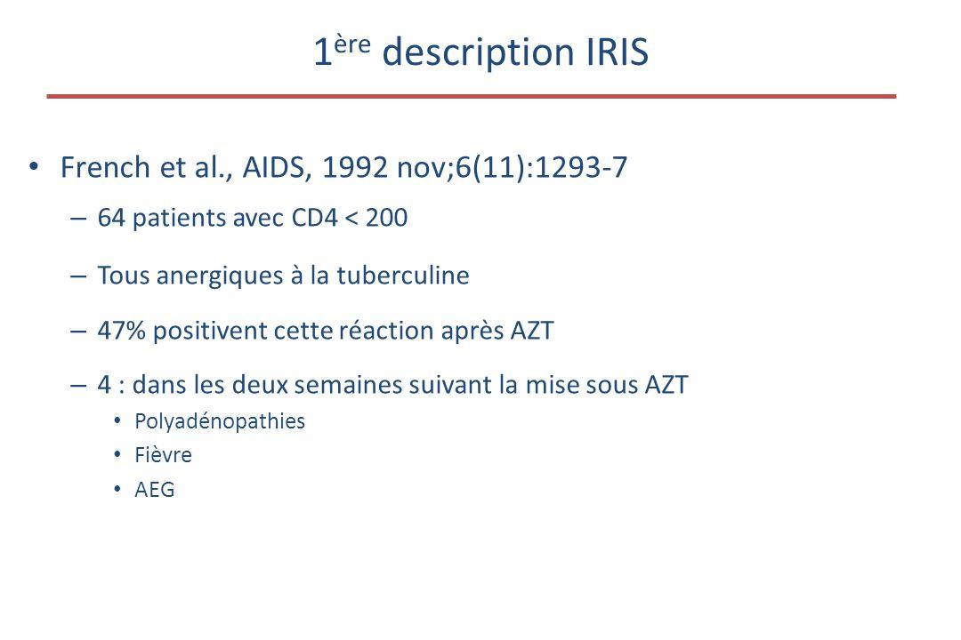 1 ère description IRIS • French et al., AIDS, 1992 nov;6(11):1293-7 – 64 patients avec CD4 < 200 – Tous anergiques à la tuberculine – 47% positivent cette réaction après AZT – 4 : dans les deux semaines suivant la mise sous AZT • Polyadénopathies • Fièvre • AEG