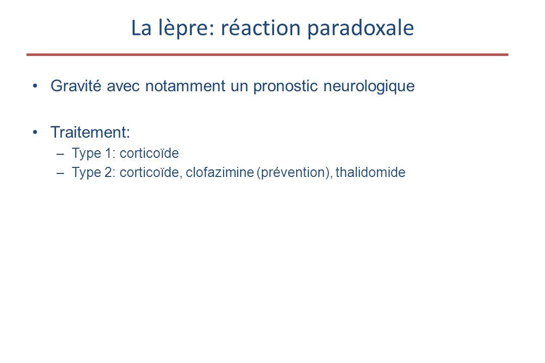La lèpre: réaction paradoxale •Gravité avec notamment un pronostic neurologique •Traitement: –Type 1: corticoïde –Type 2: corticoïde, clofazimine (prévention), thalidomide