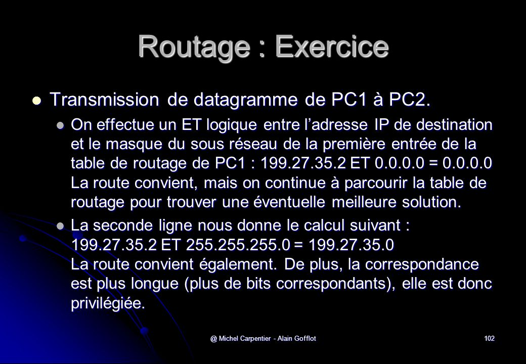 @ Michel Carpentier - Alain Gofflot102 Routage : Exercice  Transmission de datagramme de PC1 à PC2.  On effectue un ET logique entre l'adresse IP de