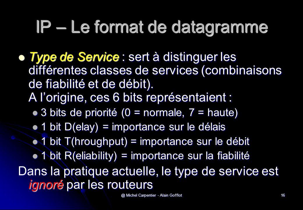 @ Michel Carpentier - Alain Gofflot16 IP – Le format de datagramme  Type de Service : sert à distinguer les différentes classes de services (combinai