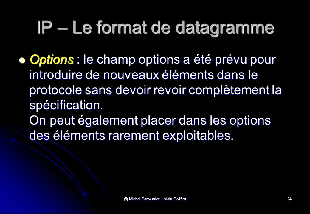 @ Michel Carpentier - Alain Gofflot24 IP – Le format de datagramme  Options : le champ options a été prévu pour introduire de nouveaux éléments dans le protocole sans devoir revoir complètement la spécification.