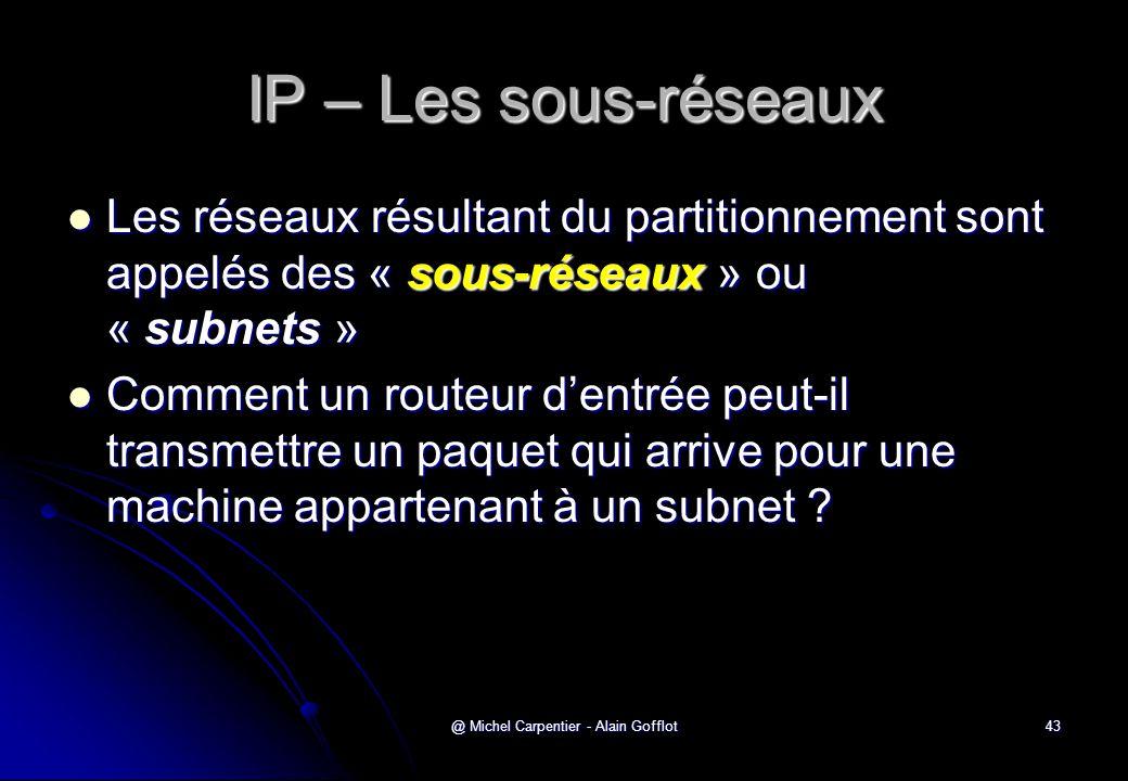 @ Michel Carpentier - Alain Gofflot43 IP – Les sous-réseaux  Les réseaux résultant du partitionnement sont appelés des « sous-réseaux » ou « subnets