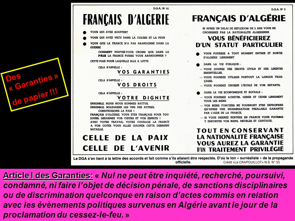 Article I des Garanties: Article I des Garanties: « Nul ne peut être inquiété, recherché, poursuivi, condamné, ni faire l'objet de décision pénale, de sanctions disciplinaires ou de discrimination quelconque en raison d'actes commis en relation avec les évènements politiques survenus en Algérie avant le jour de la proclamation du cessez-le-feu.