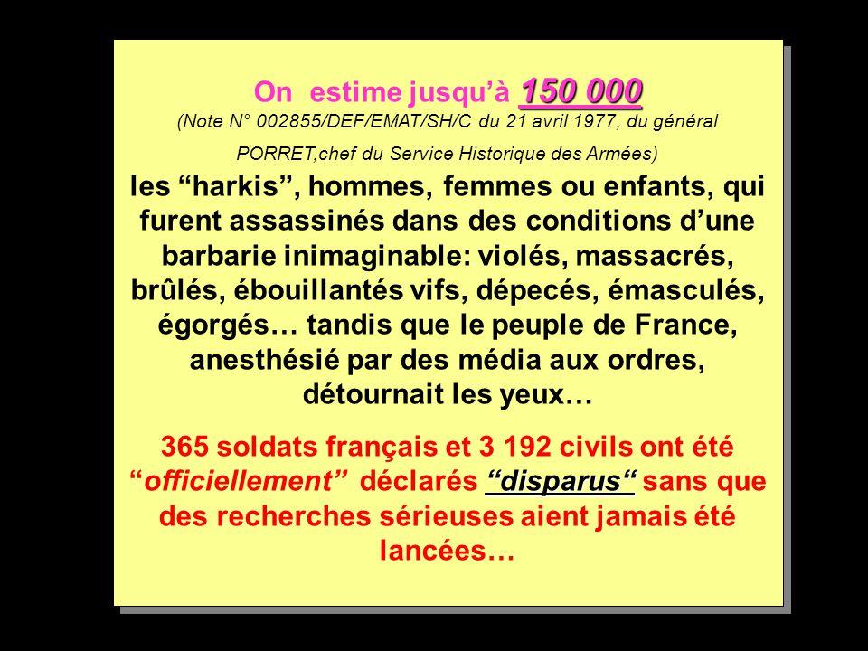 150 000 On estime jusqu'à 150 000 (Note N° 002855/DEF/EMAT/SH/C du 21 avril 1977, du général PORRET,chef du Service Historique des Armées) les harkis , hommes, femmes ou enfants, qui furent assassinés dans des conditions d'une barbarie inimaginable: violés, massacrés, brûlés, ébouillantés vifs, dépecés, émasculés, égorgés… tandis que le peuple de France, anesthésié par des média aux ordres, détournait les yeux… disparus 365 soldats français et 3 192 civils ont été officiellement déclarés disparus sans que des recherches sérieuses aient jamais été lancées… On estime jusqu'à 1 11 150 000 (Note N° 002855/DEF/EMAT/SH/C du 21 avril 1977, du général PORRET,chef du Service Historique des Armées) les harkis , hommes, femmes ou enfants, qui furent assassinés dans des conditions d'une barbarie inimaginable: violés, massacrés, brûlés, ébouillantés vifs, dépecés, émasculés, égorgés… tandis que le peuple de France, anesthésié par des média aux ordres, détournait les yeux… 365 soldats français et 3 192 civils ont été officiellement déclarés disparus sans que des recherches sérieuses aient jamais été lancées…