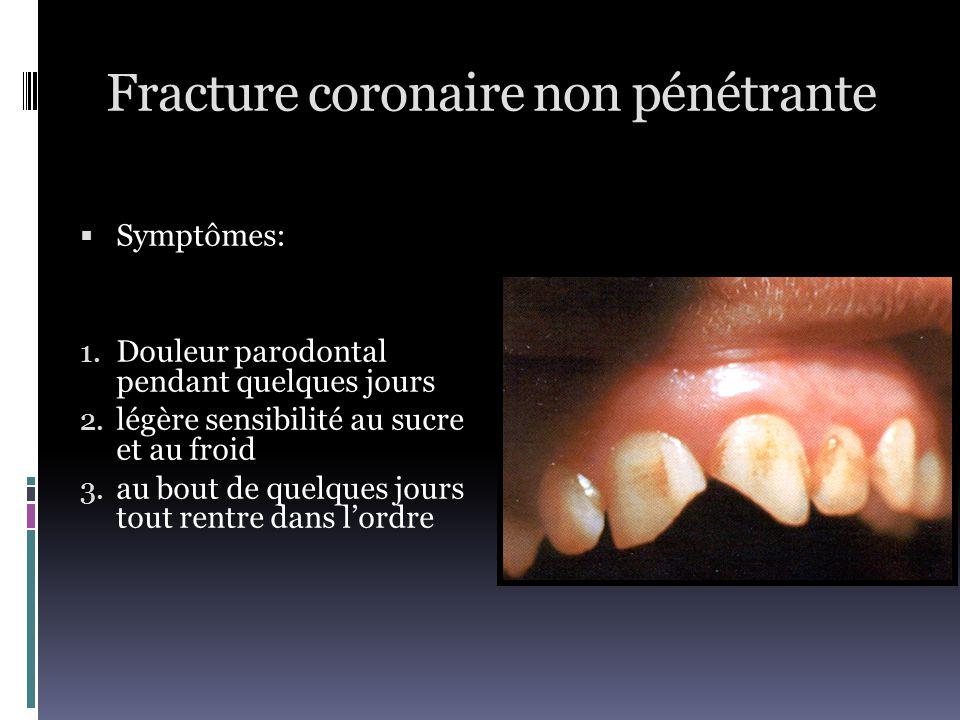 Fracture coronaire non pénétrante  Symptômes: 1. Douleur parodontal pendant quelques jours 2. légère sensibilité au sucre et au froid 3. au bout de q
