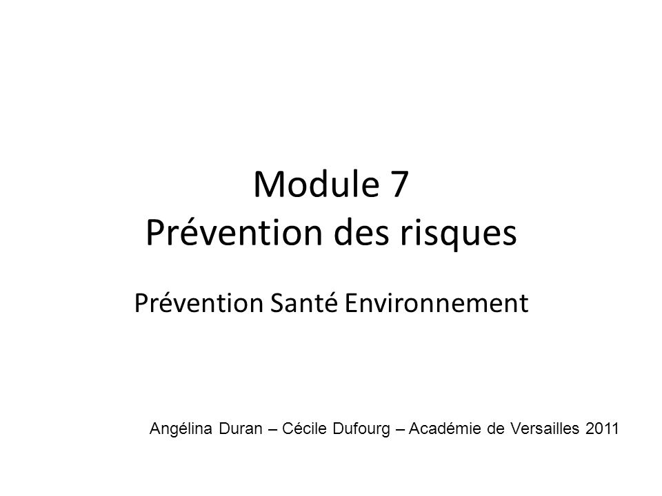 Module 7 Prévention des risques Prévention Santé Environnement Angélina Duran – Cécile Dufourg – Académie de Versailles 2011