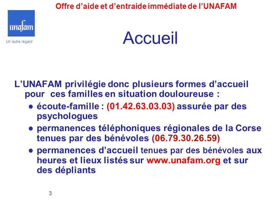 Un autre regard 3 Accueil L'UNAFAM privilégie donc plusieurs formes d'accueil pour ces familles en situation douloureuse :  écoute-famille : (01.42.6