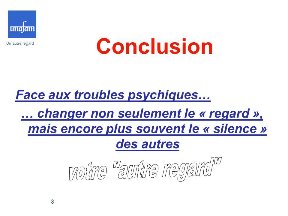 Un autre regard 8 Conclusion Face aux troubles psychiques… … changer non seulement le « regard », mais encore plus souvent le « silence » des autres