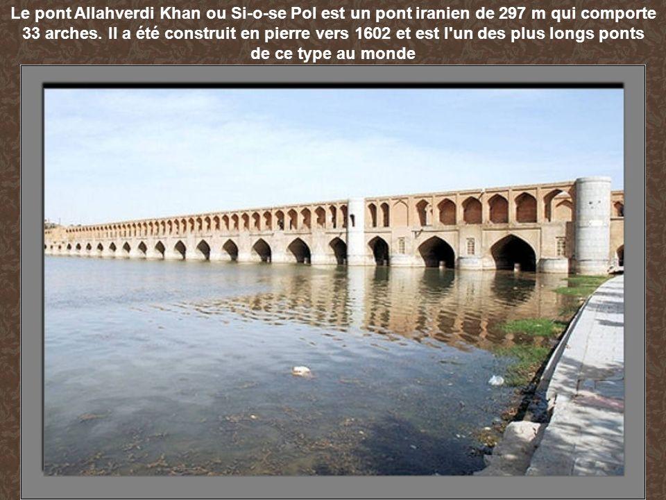 Le pont Allahverdi Khan ou Si-o-se Pol est un pont iranien de 297 m qui comporte 33 arches. Il a été construit en pierre vers 1602 et est l'un des plu