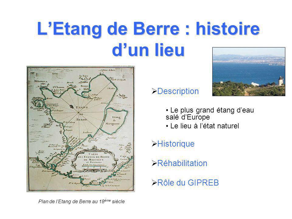 L'Etang de Berre : histoire d'un lieu  Description • Le plus grand étang d'eau salé d'Europe • Le lieu à l'état naturel  Historique  Réhabilitation  Rôle du GIPREB Plan de l'Etang de Berre au 18 ème siècle
